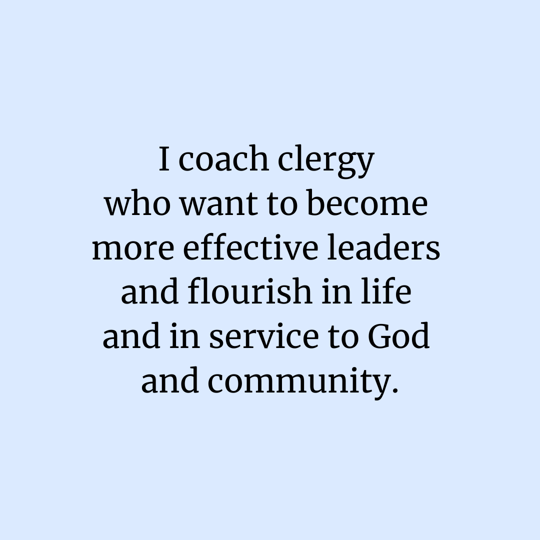 I coach clergy who want to become more effective leaders and flourish in life and in service to God and community.